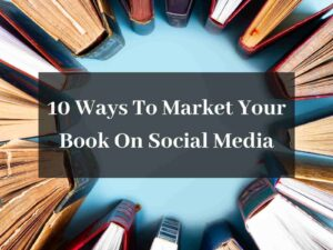 10 Ways To Market Your Book On Social Media